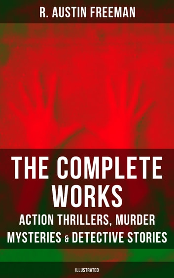 The Complete Works of R. Austin Freeman: Action Thrillers, Murder Mysteries & Detective Stories - Illustrated Edition: The Red Thumb Mark, The Eye of Osiris, A Silent Witness… ebook by R. Austin Freeman