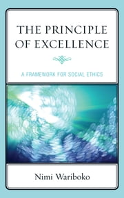 The Principle of Excellence - A Framework for Social Ethics ebook by Nimi Wariboko, PhD