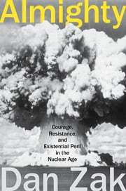 Almighty - Courage, Resistance, and Existential Peril in the Nuclear Age ebook by Dan Zak