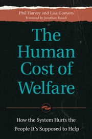 The Human Cost of Welfare - How the System Hurts the People It's Supposed to Help ebook by Phil Harvey,Lisa Conyers