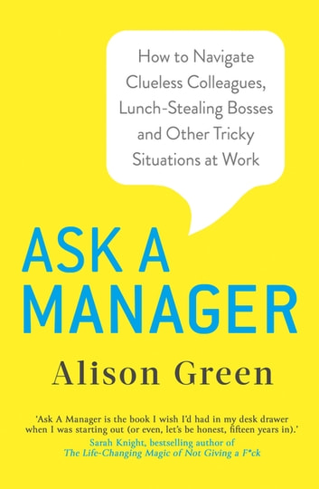 Ask a Manager - How to Navigate Clueless Colleagues, Lunch-Stealing Bosses and Other Tricky Situations at Work ebook by Alison Green