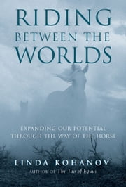 Riding Between the Worlds - Expanding Our Potential Through the Way of the Horse ebook by Linda Kohanov