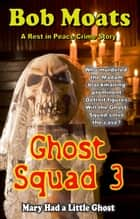 Ghost Squad 3 - Mary Had a Little Ghost - A Rest in Peace Crime Story, #3 ebook by Bob Moats