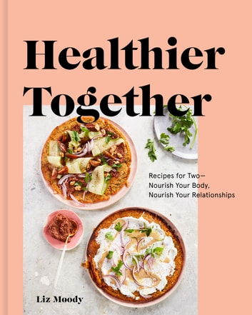 Healthier Together - Recipes for Two--Nourish Your Body, Nourish Your Relationships: A Cookbook ebook by Liz Moody
