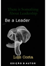 There is Something About Leadership: Be a Leader ebook by Luís Costa