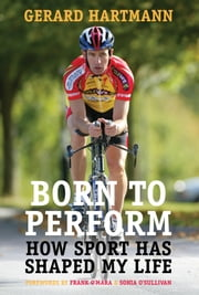 Born to Perform: How Sport Has Shaped My Life ebook by Gerard Hartmann,Frank O'Mara,Sonia O'Sullivan