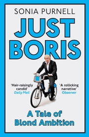 Just Boris - A Tale of Blond Ambition - A Biography of Boris Johnson ebook by Sonia Purnell