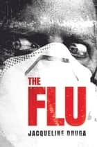 The Flu - A Novel of the Outbreak ebook by Jacqueline Druga