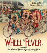 Wheel Fever - How Wisconsin Became a Great Bicycling State ebook by Jesse J. Gant,Nicholas J. Hoffman