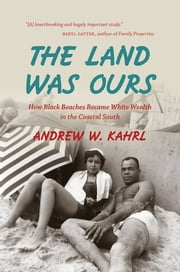 The Land Was Ours - How Black Beaches Became White Wealth in the Coastal South ebook by Andrew W. Kahrl