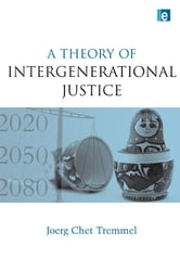 A Theory of Intergenerational Justice ebook by Joerg Chet Tremmel