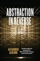 Abstraction in Reverse - The Reconfigured Spectator in Mid-Twentieth-Century Latin American Art ebook by Alexander Alberro