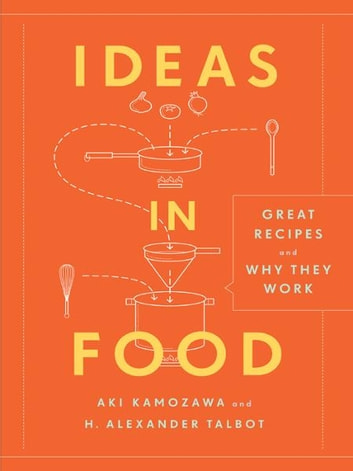 Ideas in Food - Great Recipes and Why They Work ebook by Aki Kamozawa,Alexander H. Talbot