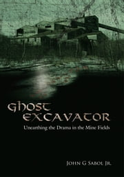 Ghost Excavator - Unearthing the Drama in the Mine Fields ebook by John G Sabol Jr.