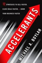 Accelerants - Twelve Strategies to Sell Faster, Close Deals Faster, and Grow Your Business Faster ebook by Michael A. Boylan