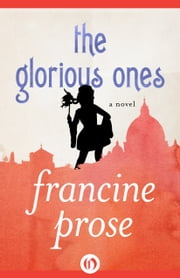 The Glorious Ones - A Novel ebook by Francine Prose