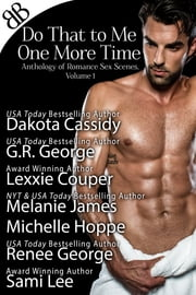 Do That to Me One More Time - Anthology of Romance Sex Scenes, Volume 1 ebook by Dakota Cassidy,G.R. George,Lexxie Couper,Melanie James,Michelle Hoppe,Renee George,Sami Lee