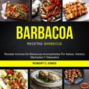 Barbacoa: Recetas Icónicas De Barbacoas Acompañadas Por Salsas, Adobos, Marinadas Y Glaseados (Recetas: Barbecue) ebook by Robert C Jones