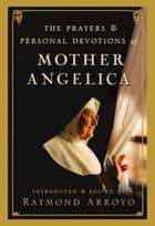 The Prayers and Personal Devotions of Mother Angelica ebook by Raymond Arroyo