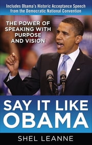 Say It Like Obama: The Power of Speaking with Purpose and Vision - The Power of Speaking with Purpose and Vision ebook by Shel Leanne,Shelly Leanne