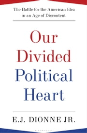 Our Divided Political Heart - The Battle for the American Idea in an Age of Discontent ebook by E.J. Dionne