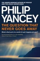 The Question that Never Goes Away - What is God up to in a world of such tragedy and pain? ebook by Philip Yancey