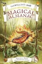 Llewellyn's 2016 Magical Almanac - Practical Magic for Everyday Living ebook by Llewellyn, Natalie Zaman, Lupa,...