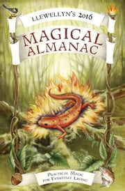 Llewellyn's 2016 Magical Almanac - Practical Magic for Everyday Living ebook by Llewellyn,Natalie Zaman,Lupa,James Kambos,Tess Whitehurst,Michael Furie,Charlie Rainbow Wolf,Calantirniel,Boudica,Cassius Sparrow,Diana Rajchel,Peg Aloi,Dallas Jennifer Cobb,Melanie Marquis,Lynn Smythe,Blake Octavian Blair,Autumn Damiana,Charlynn Walls,Raven Digitalis,Monica Crosson,Shawna Galvin,Suzanne Ress,Emyme,Stephanie Rose Bird,Ember Grant,Najah Lightfoot,Mickie Mueller,Hannah E. Johnston