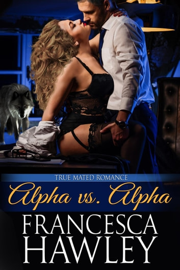 Alpha vs. Alpha - True Mated Romance, #1 ebook by Francesca Hawley