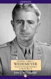 General Albert C. Wedemeyer - America's Unsung Strategist in World War II ebook by John J. McLaughlin