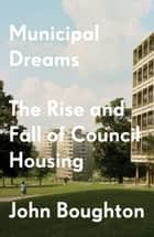 Municipal Dreams - The Rise and Fall of Council Housing 電子書籍 by John Boughton