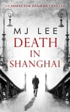 Death In Shanghai (An Inspector Danilov Historical Thriller, Book 1) ebook by M J Lee