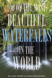 100 of the Most Beautiful Waterfalls In the World ebook by alex trostanetskiy