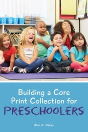 Building a Core Print Collection for Preschoolers ebook by Alan R. Bailey