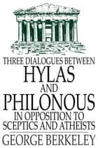 Three Dialogues Between Hylas and Philonous in Opposition to Sceptics and Atheists ebook by George Berkeley