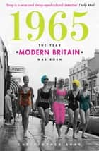 1965 - The Year Modern Britain was Born ebook by Christopher Bray