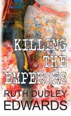 Killing the Emperors ebook by Ruth Dudley Edwards