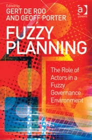 Fuzzy Planning - The Role of Actors in a Fuzzy Governance Environment ebook by Mr Geoff Porter,Professor Gert de Roo