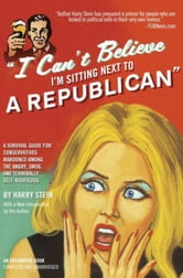 I Can't Believe I'm Sitting Next to a Republican - A Survival Guide for Conservatives Marooned Among the Angry, Smug, and Terminally Self-Righteous ebook by Harry Stein