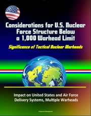 Considerations for U.S. Nuclear Force Structure Below a 1,000 Warhead Limit: Significance of Tactical Nuclear Warheads, Impact on United States and Air Force, Delivery Systems, Multiple Warheads ebook by Progressive Management