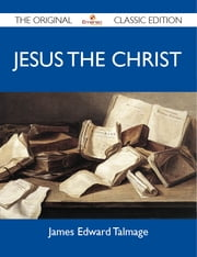 Jesus the Christ - The Original Classic Edition ebook by Talmage James