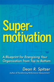 SuperMotivation - A Blueprint for Energizing Your Organization from Top to Bottom ebook by Dean R. Spitzer, PH.D
