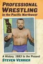 Professional Wrestling in the Pacific Northwest - A History, 1883 to the Present ebook by Steven Verrier