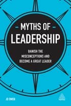 Myths of Leadership - Banish the Misconceptions and Become a Great Leader ebook by Jo Owen