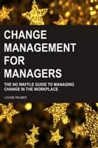 Change Management For Managers: The No Waffle Guide To Managing Change In The Workplace ebook by Louise Palmer