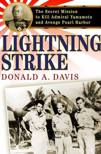 Lightning Strike - The Secret Mission to Kill Admiral Yamamoto and Avenge Pearl Harbor eBook by Donald A. Davis