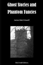 Ghost Stories and Phantom Fancies ebook by James Hain Friswell