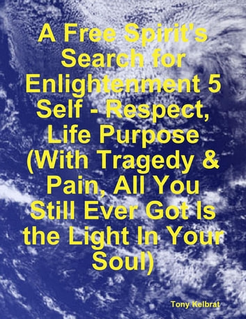 A Free Spirit's Search for Enlightenment 5: Self - Respect, Life Purpose (With Tragedy & Pain, All You Still Ever Got Is the Light In Your Soul) ebook by Tony Kelbrat