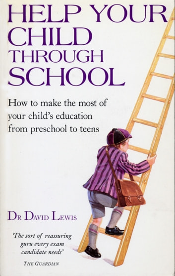 Help Your Child Through School - How to Make the Most of Your Child's Education from Pre-School to Teens ebook by Dr David Lewis