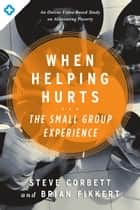 When Helping Hurts: The Small Group Experience - An Online Video-Based Study on Alleviating Poverty eBook by Brian Fikkert, Steve Corbett